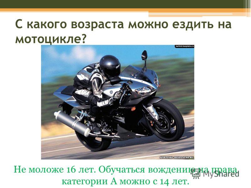 С какого возраста можно ездить на мотоцикле? Не моложе 16 лет. Обучаться вождению на права категории А можно с 14 лет.