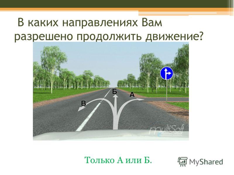 В каких направлениях Вам разрешено продолжить движение? Только А или Б.