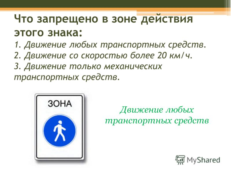 Что запрещено в зоне действия этого знака: 1. Движение любых транспортных средств. 2. Движение со скоростью более 20 км/ч. 3. Движение только механических транспортных средств. Движение любых транспортных средств