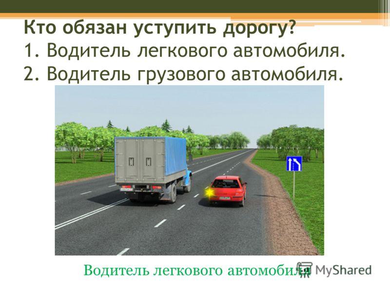 Кто обязан уступить дорогу? 1. Водитель легкового автомобиля. 2. Водитель грузового автомобиля. Водитель легкового автомобиля