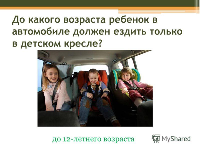 До какого возраста ребенок в автомобиле должен ездить только в детском кресле? до 12-летнего возраста