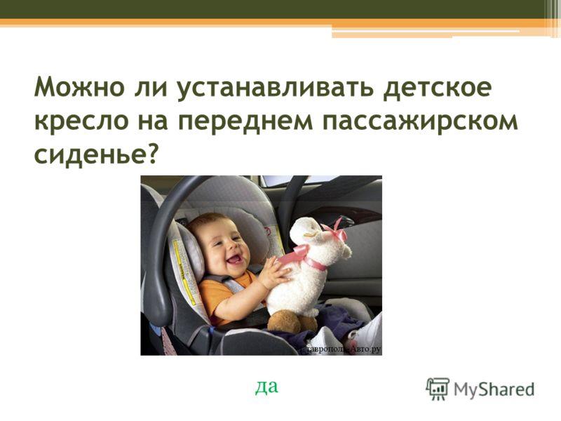 Можно ли устанавливать детское кресло на переднем пассажирском сиденье? да
