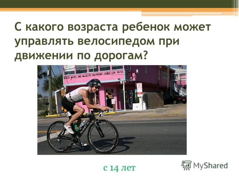С какого возраста ребенок может управлять велосипедом при движении по дорогам? с 14 лет