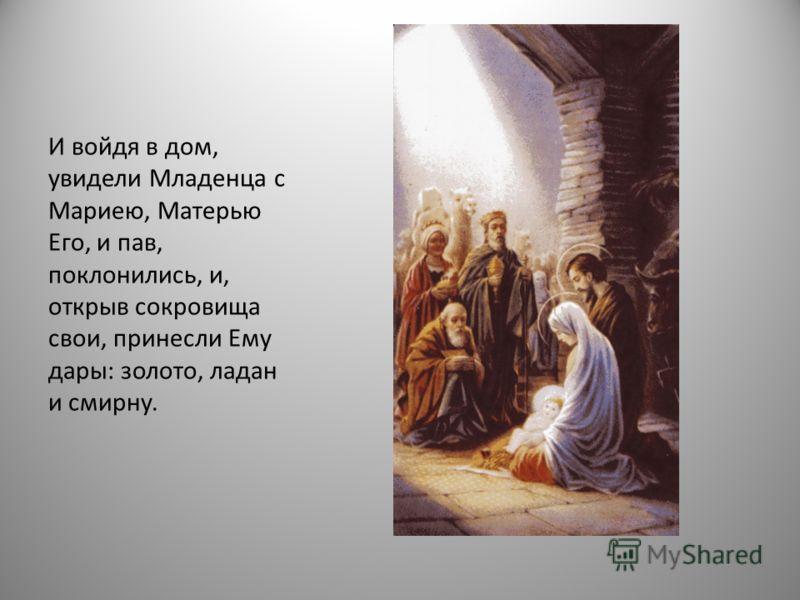И войдя в дом, увидели Младенца с Мариею, Матерью Его, и пав, поклонились, и, открыв сокровища свои, принесли Ему дары: золото, ладан и смирну.