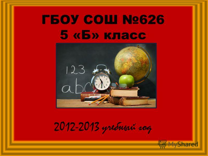 ГБОУ СОШ 626 5 «Б» класс 2012-2013 учебный год