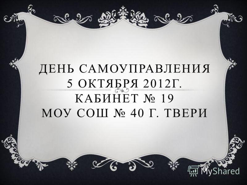 ДЕНЬ САМОУПРАВЛЕНИЯ 5 ОКТЯБРЯ 2012Г. КАБИНЕТ 19 МОУ СОШ 40 Г. ТВЕРИ