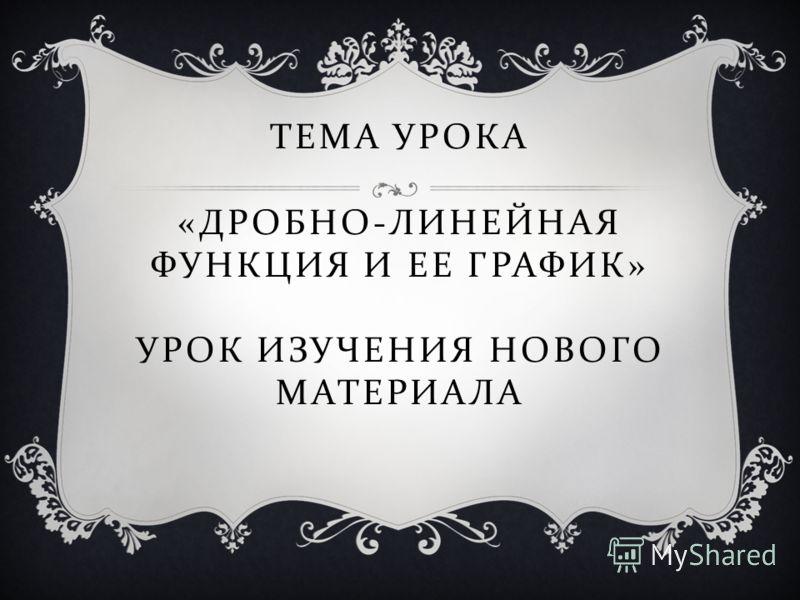 ТЕМА УРОКА « ДРОБНО - ЛИНЕЙНАЯ ФУНКЦИЯ И ЕЕ ГРАФИК » УРОК ИЗУЧЕНИЯ НОВОГО МАТЕРИАЛА