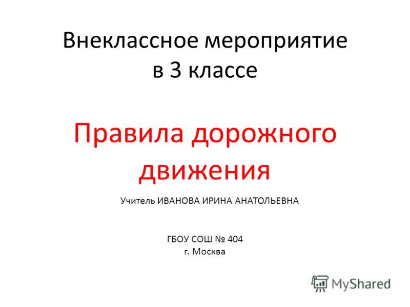 Внеклассное мероприятие в 3 классе Правила дорожного движения ГБОУ СОШ 404 г. Москва Учитель ИВАНОВА ИРИНА АНАТОЛЬЕВНА