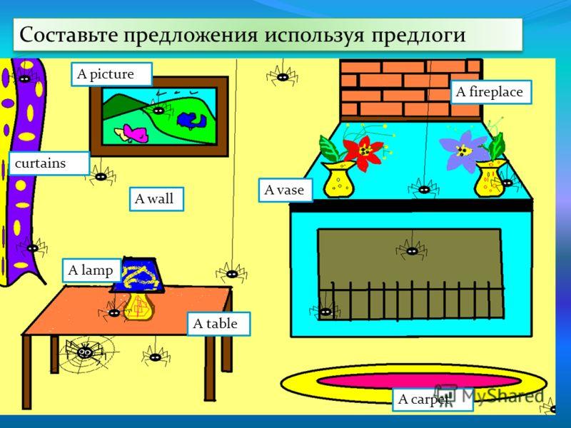 Составьте предложения используя предлоги A carpet A fireplace A picture curtains A wall A table A vase A lamp