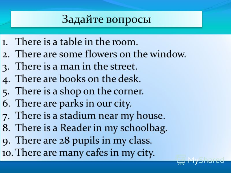 Задайте вопросы 1.There is a table in the room. 2.There are some flowers on the window. 3.There is a man in the street. 4.There are books on the desk. 5.There is a shop on the corner. 6.There are parks in our city. 7.There is a stadium near my house.