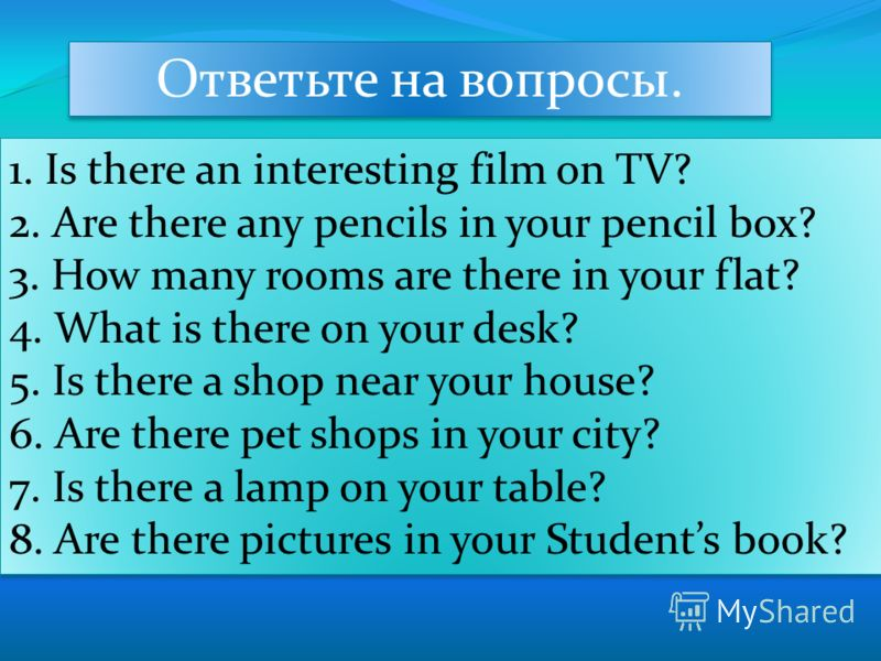 Ответьте на вопросы. 1. Is there an interesting film on TV? 2. Are there any pencils in your pencil box? 3. How many rooms are there in your flat? 4. What is there on your desk? 5. Is there a shop near your house? 6. Are there pet shops in your city?