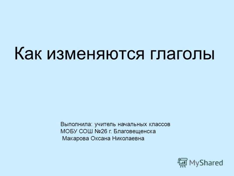 Как изменяются глаголы Выполнила: учитель начальных классов МОБУ СОШ 26 г. Благовещенска Макарова Оксана Николаевна
