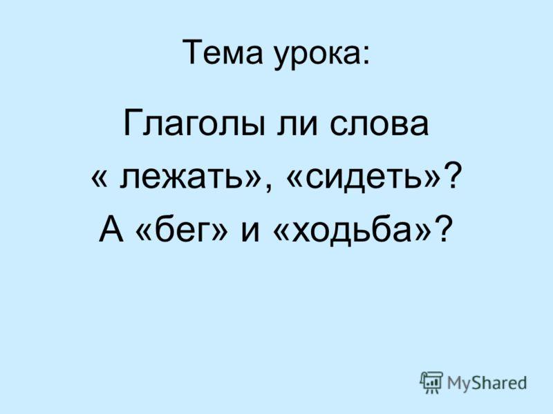 Тема урока: Глаголы ли слова « лежать», «сидеть»? А «бег» и «ходьба»?