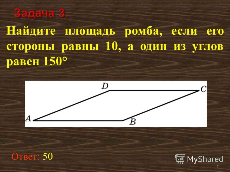 7 Найдите площадь ромба, если его стороны равны 10, а один из углов равен 150° Ответ: 50