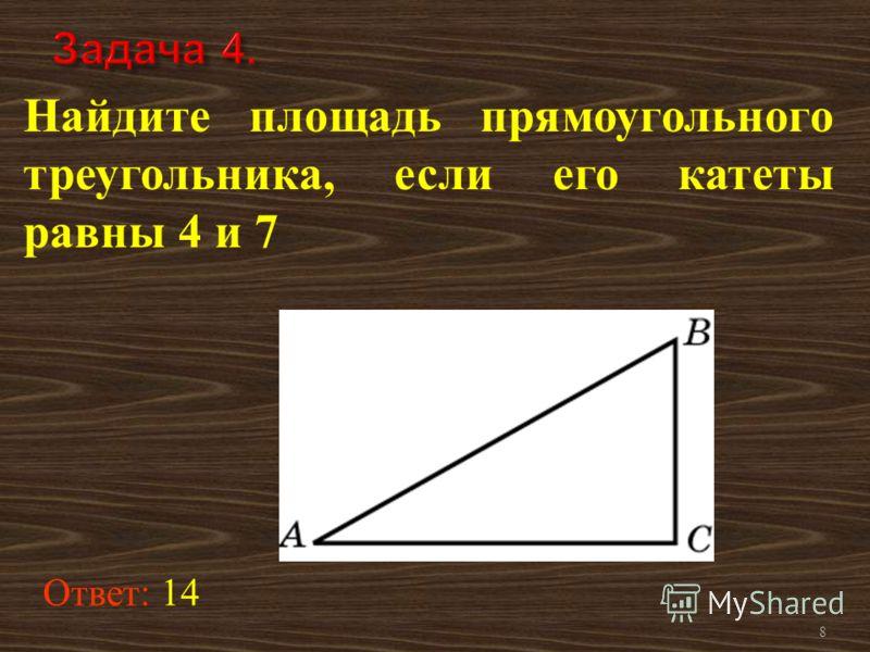 8 Найдите площадь прямоугольного треугольника, если его катеты равны 4 и 7 Ответ: 14