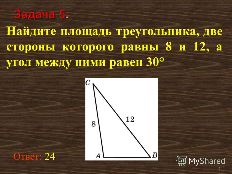 9 Найдите площадь треугольника, две стороны которого равны 8 и 12, а угол между ними равен 30° Ответ: 24