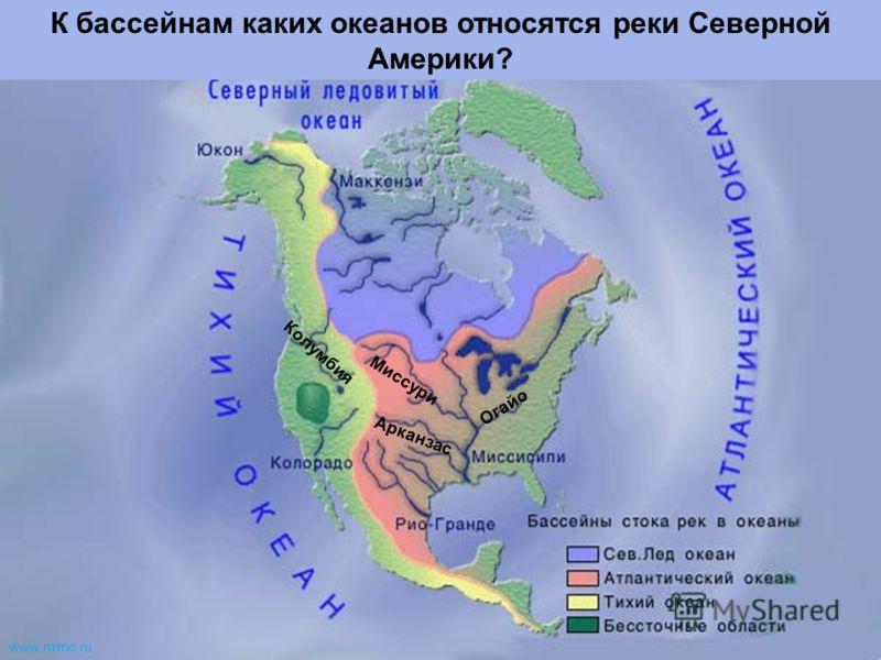 Миссури Огайо Арканзас Колумбия К бассейнам каких океанов относятся реки Северной Америки? www.m mc.ru