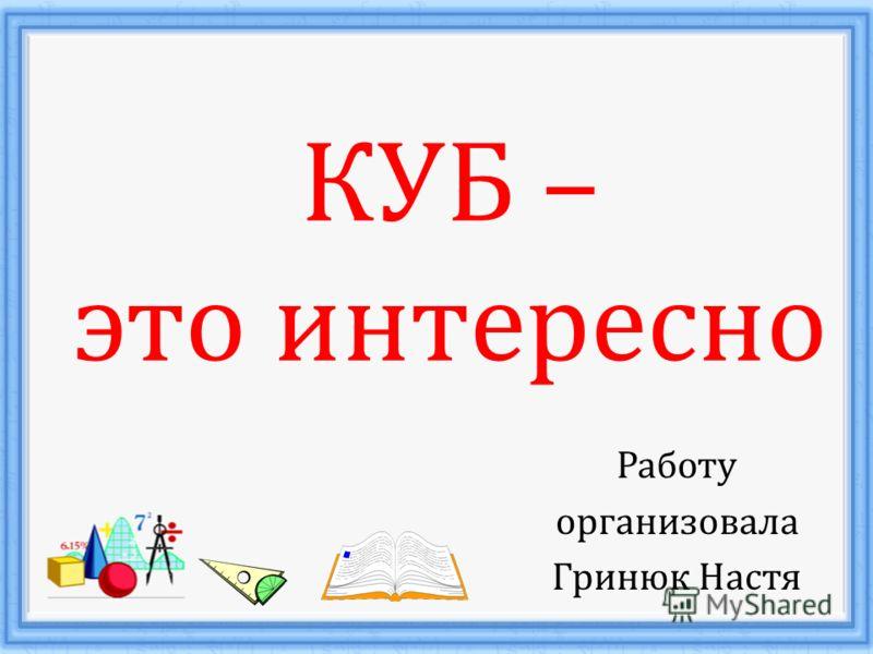 КУБ – это интересно Работу организовала Гринюк Настя