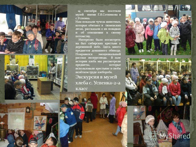 14 сентября мы посетили музей имени Г.Я.Сотникова в с.Успенка. Нам показали чучела животных, которые обитают в тюменских лесах, рассказали о их повадках и об отношении к своему потомству. Интересно было посмотреть на быт сибирских крестьян в деревянн