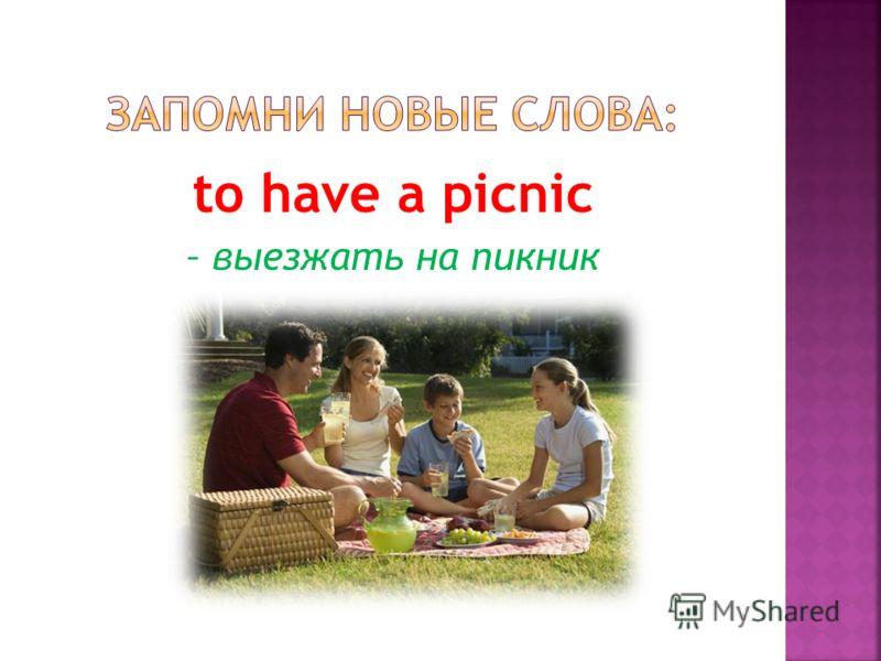 to have a picnic – выезжать на пикник
