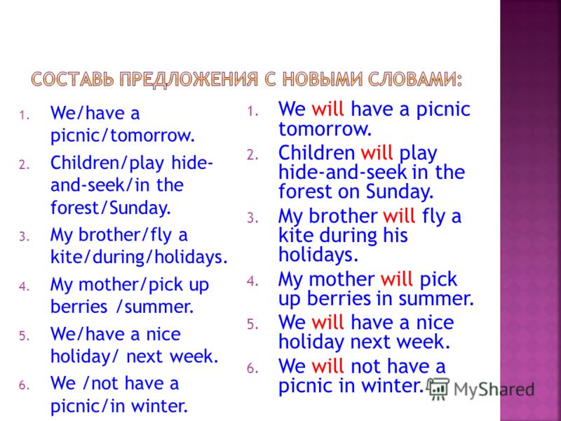 1. We/have a picnic/tomorrow. 2. Children/play hide- and-seek/in the forest/Sunday. 3. My brother/fly a kite/during/holidays. 4. My mother/pick up berries /summer. 5. We/have a nice holiday/ next week. 6. We /not have a picnic/in winter. 1. We will h