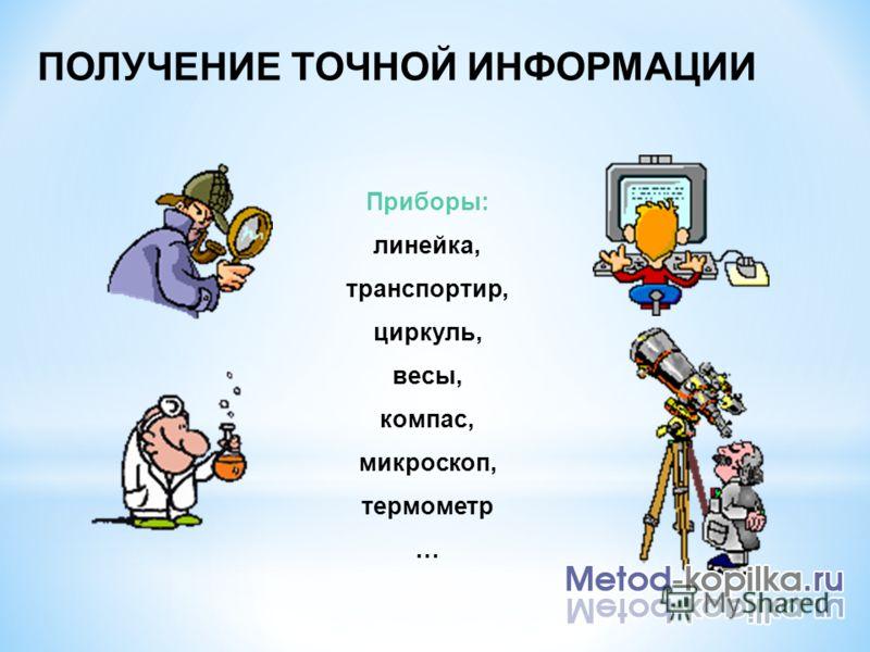 ПОЛУЧЕНИЕ ТОЧНОЙ ИНФОРМАЦИИ Приборы: линейка, транспортир, циркуль, весы, компас, микроскоп, термометр …