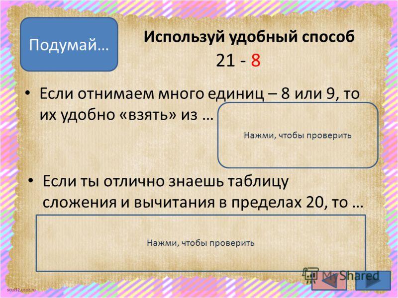 scul32.ucoz.ru Если ты отлично знаешь таблицу сложения и вычитания в пределах 20, то … раскладываем уменьшаемое на сумму удобных слагаемых Используй удобный способ Если отнимаем много единиц – 8 или 9, то их удобно «взять» из … десятка Подумай… 21 -