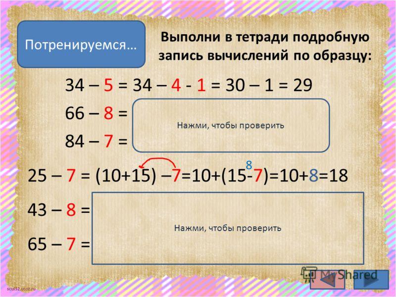 scul32.ucoz.ru Выполни в тетради подробную запись вычислений по образцу: Потренируемся… 34 – 5 = 34 – 4 - 1 = 30 – 1 = 29 66 – 8 = 66 – 6 - 2 = 60 – 2 = 58 84 – 7 = 84 – 4 - 3 = 80 – 3 = 77 25 – 7 = (10+15) –7=10+(15-7)=10+8=18 Нажми, чтобы проверить