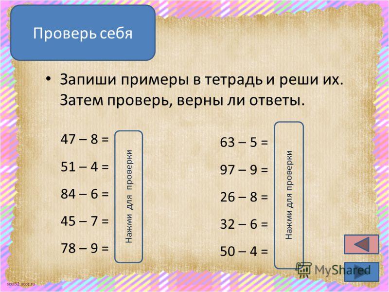 scul32.ucoz.ru Запиши примеры в тетрадь и реши их. Затем проверь, верны ли ответы. Проверь себя 47 – 8 = 39 51 – 4 = 47 84 – 6 = 78 45 – 7 = 38 78 – 9 = 69 63 – 5 = 58 97 – 9 = 88 26 – 8 = 18 32 – 6 = 26 50 – 4 = 46 Нажми для проверки