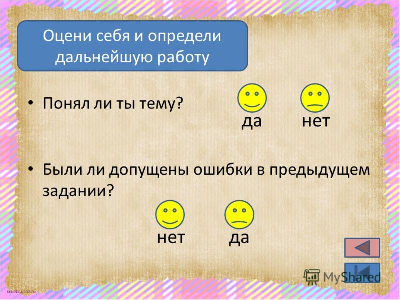 scul32.ucoz.ru Понял ли ты тему? Оцени себя и определи дальнейшую работу нетда Были ли допущены ошибки в предыдущем задании? нетда