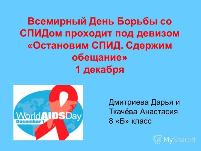Всемирный День Борьбы со СПИДом проходит под девизом «Остановим СПИД. Сдержим обещание» 1 декабря Дмитриева Дарья и Ткачёва Анастасия 8 «Б» класс