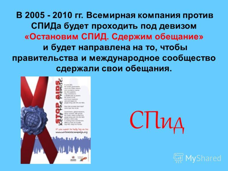 В 2005 - 2010 гг. Всемирная компания против СПИДа будет проходить под девизом «Остановим СПИД. Сдержим обещание» и будет направлена на то, чтобы правительства и международное сообщество сдержали свои обещания. СПид
