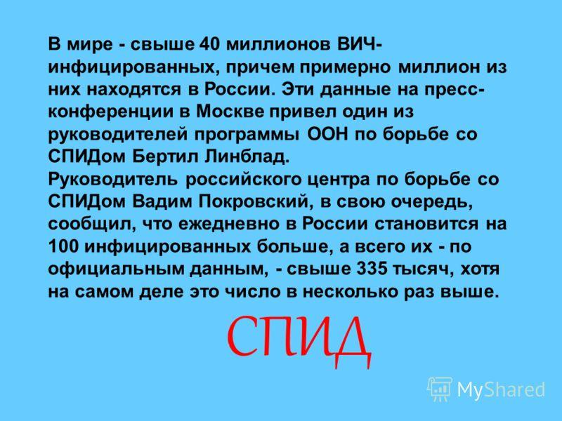 В мире - свыше 40 миллионов ВИЧ- инфицированных, причем примерно миллион из них находятся в России. Эти данные на пресс- конференции в Москве привел один из руководителей программы ООН по борьбе со СПИДом Бертил Линблад. Руководитель российского цент