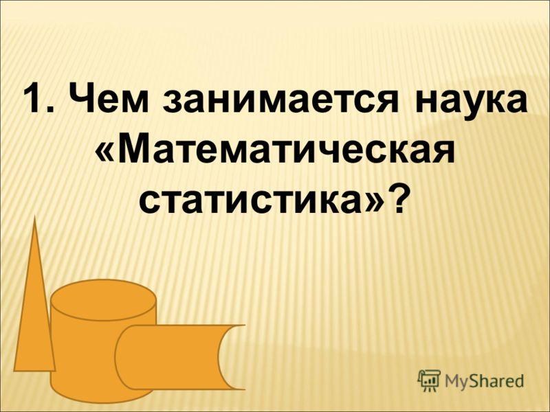 1. Чем занимается наука «Математическая статистика»?
