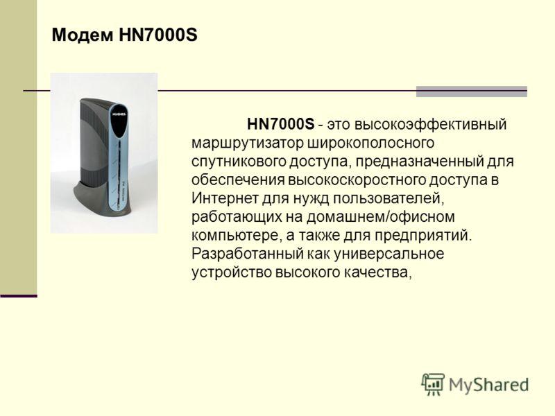 Модем HN7000S HN7000S - это высокоэффективный маршрутизатор широкополосного спутникового доступа, предназначенный для обеспечения высокоскоростного доступа в Интернет для нужд пользователей, работающих на домашнем/офисном компьютере, а также для пред