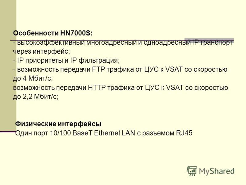 Особенности HN7000S: - высокоэффективный многоадресный и одноадресный IP транспорт через интерфейс; - IP приоритеты и IP фильтрация; - возможность передачи FTP трафика от ЦУС к VSAT со скоростью до 4 Мбит/с; возможность передачи HTTP трафика от ЦУС к