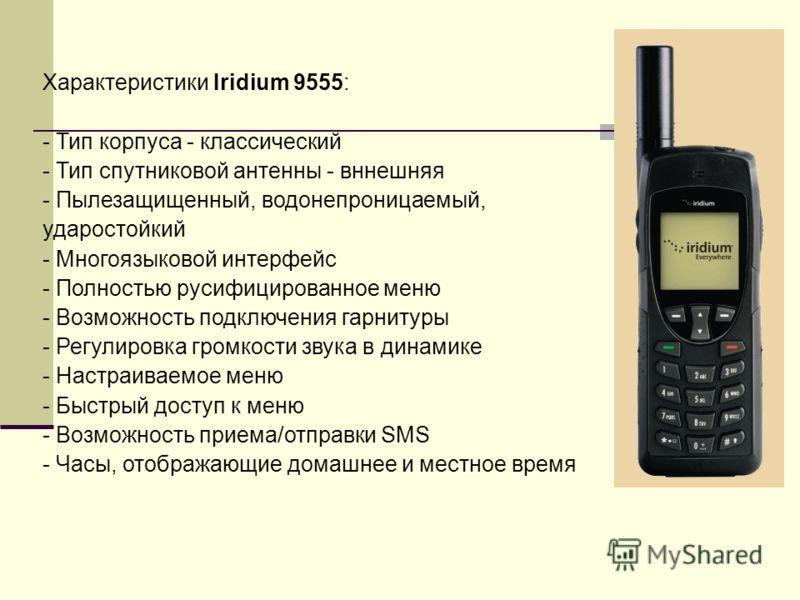 Xарактеристики Iridium 9555: - Тип корпуса - классический - Тип спутниковой антенны - вннешняя - Пылезащищенный, водонепроницаемый, ударостойкий - Многоязыковой интерфейс - Полностью русифицированное меню - Возможность подключения гарнитуры - Регулир