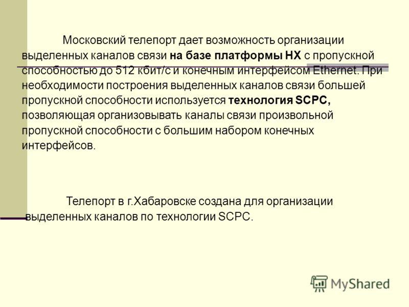 Московский телепорт дает возможность организации выделенных каналов связи на базе платформы НХ с пропускной способностью до 512 кбит/с и конечным интерфейсом Ethernet. При необходимости построения выделенных каналов связи большей пропускной способнос