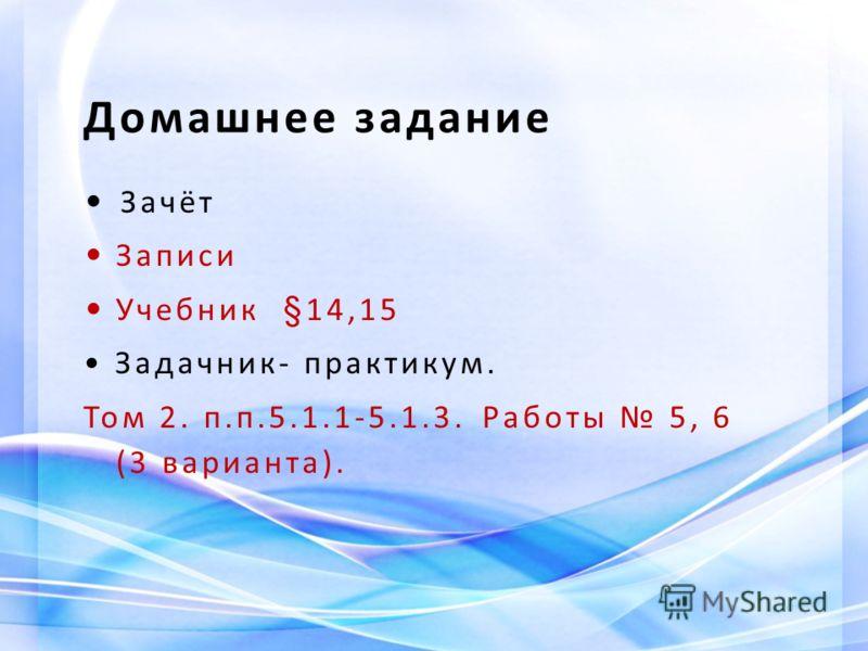 Домашнее задание Зачёт Записи Учебник §14,15 Задачник- практикум. Том 2. п.п.5.1.1-5.1.3. Работы 5, 6 (3 варианта).