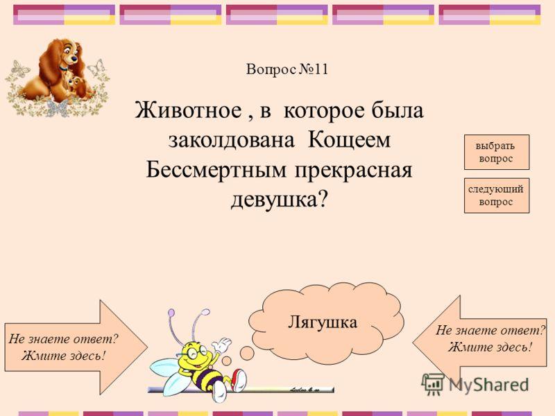Лягушка Не знаете ответ? Жмите здесь! Не знаете ответ? Жмите здесь! следующий вопрос Вопрос 11 выбрать вопрос Животное, в которое была заколдована Кощеем Бессмертным прекрасная девушка?