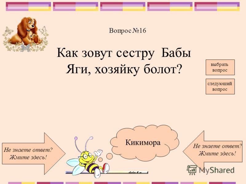 Кикимора Не знаете ответ? Жмите здесь! Не знаете ответ? Жмите здесь! следующий вопрос Вопрос 16 выбрать вопрос Как зовут сестру Бабы Яги, хозяйку болот?