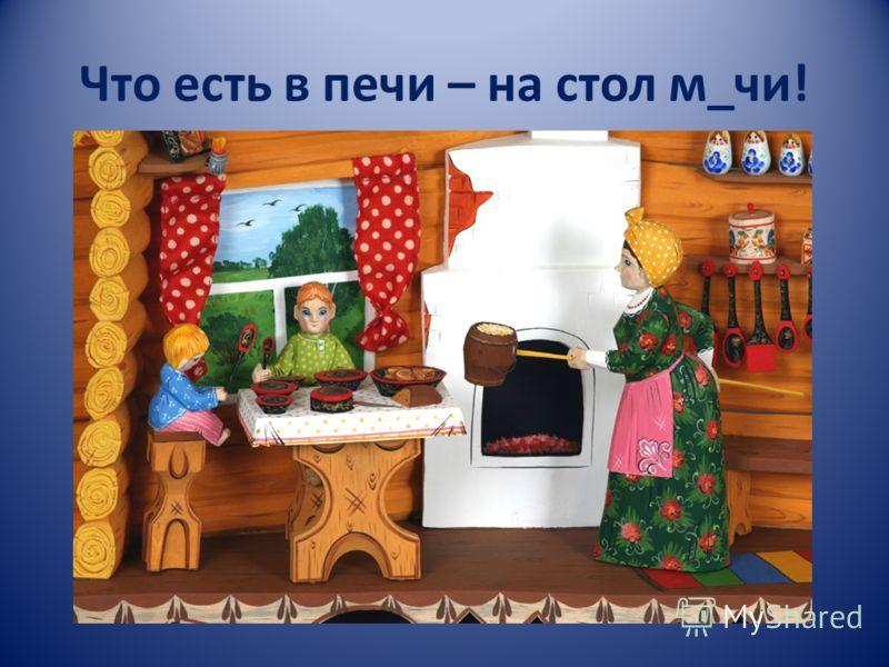 Что есть в печи – на стол м_чи!