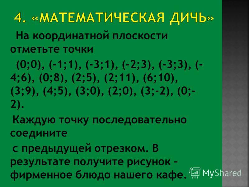 На координатной плоскости отметьте точки (0;0), (-1;1), (-3;1), (-2;3), (-3;3), (- 4;6), (0;8), (2;5), (2;11), (6;10), (3;9), (4;5), (3;0), (2;0), (3;-2), (0;- 2). Каждую точку последовательно соедините с предыдущей отрезком. В результате получите ри