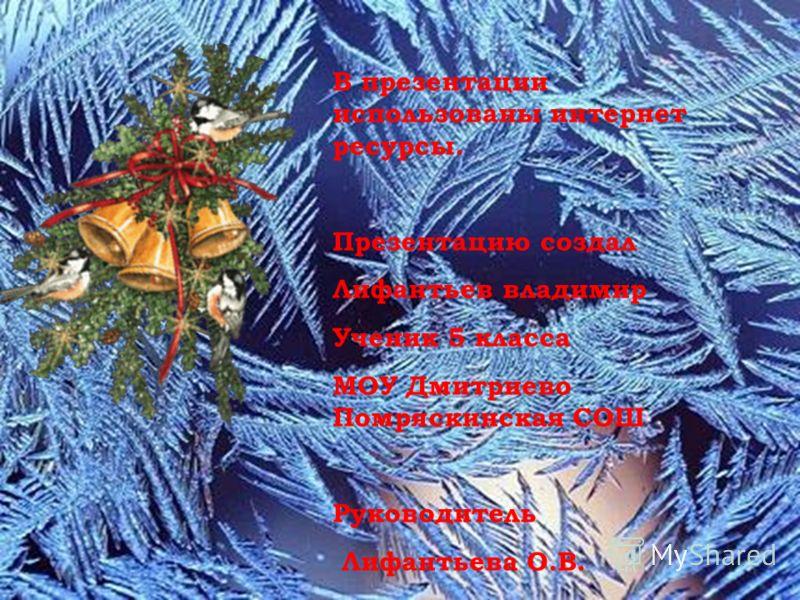 В презентации использованы интернет ресурсы. Презентацию создал Лифантьев владимир Ученик 5 класса МОУ Дмитриево Помряскинская СОШ Руководитель Лифантьева О.В.