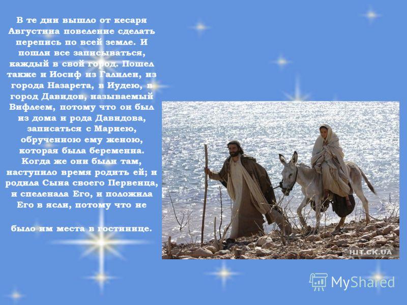 В те дни вышло от кесаря Августина повеление сделать перепись по всей земле. И пошли все записываться, каждый в свой город. Пошел также и Иосиф из Галилеи, из города Назарета, в Иудею, в город Давидов, называемый Вифлеем, потому что он был из дома и