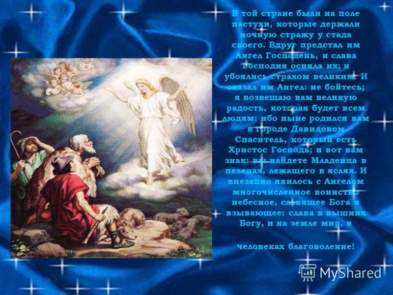 В той стране были на поле пастухи, которые держали ночную стражу у стада своего. Вдруг предстал им Ангел Господень, и слава Господня осияла их; и убоялись страхом великим. И сказал им Ангел: не бойтесь; я возвещаю вам великую радость, которая будет в