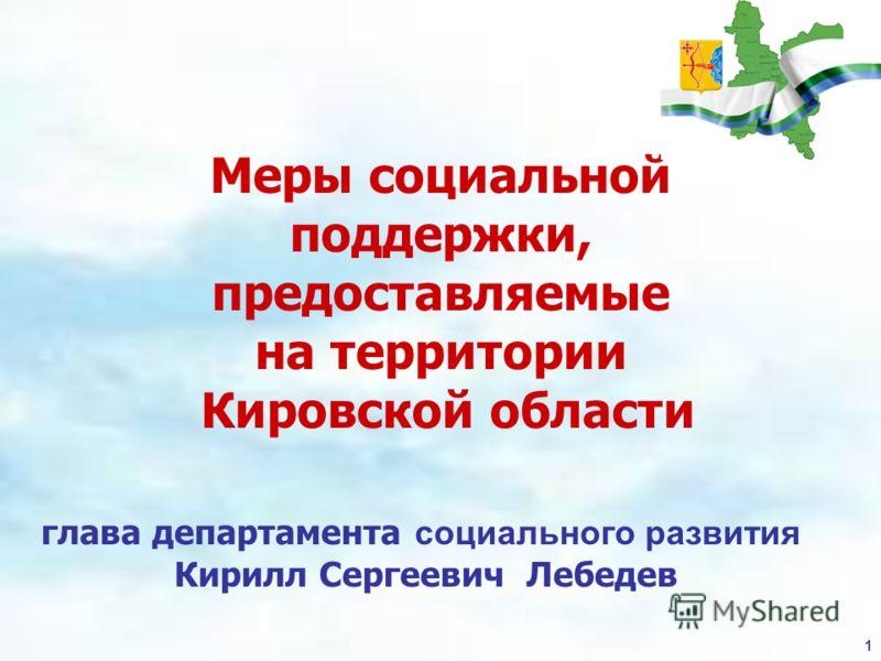 1 Меры социальной поддержки, предоставляемые на территории Кировской области глава департамента социального развития Кирилл Сергеевич Лебедев