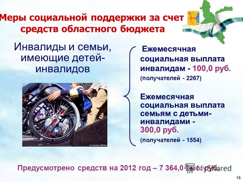 16 Меры социальной поддержки за счет средств областного бюджета Предусмотрено средств на 2012 год – 7 364,0 тыс. руб. Инвалиды и семьи, имеющие детей- инвалидов Ежемесячная социальная выплата инвалидам - 100,0 руб. (получателей - 2267) Ежемесячная со