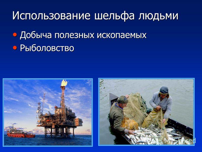 Использование шельфа людьми Добыча полезных ископаемых Добыча полезных ископаемых Рыболовство Рыболовство