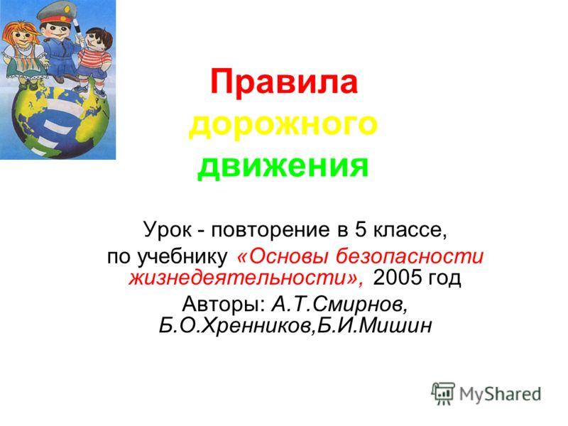 Правила дорожного движения Урок - повторение в 5 классе, по учебнику «Основы безопасности жизнедеятельности», 2005 год Авторы: А.Т.Смирнов, Б.О.Хренников,Б.И.Мишин